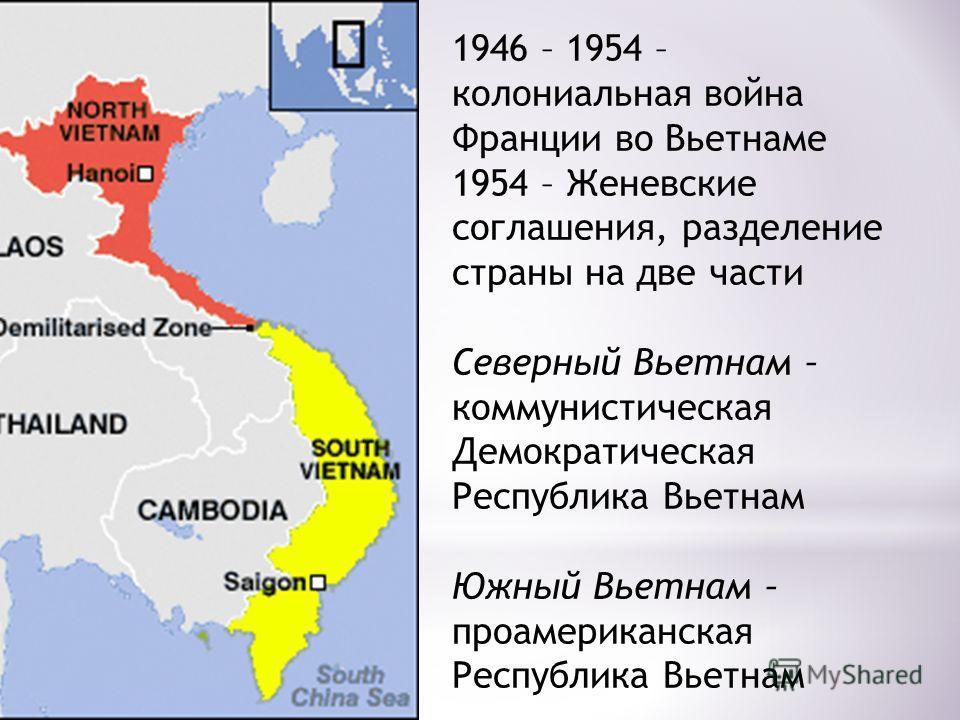 1946 – 1954 – колониальная война Франции во Вьетнаме 1954 – Женевские соглашения, разделение страны на две части Северный Вьетнам – коммунистическая Демократическая Республика Вьетнам Южный Вьетнам – проамериканская Республика Вьетнам