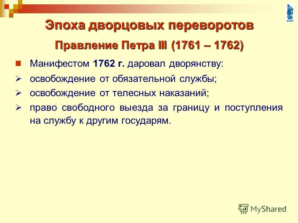 Эпоха дворцовых переворотов Манифестом 1762 г. даровал дворянству: освобождение от обязательной службы; освобождение от телесных наказаний; право свободного выезда за границу и поступления на службу к другим государям. Правление Петра III (1761 – 176