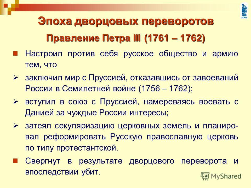 Эпоха дворцовых переворотов Настроил против себя русское общество и армию тем, что заключил мир с Пруссией, отказавшись от завоеваний России в Семилетней войне (1756 – 1762); вступил в союз с Пруссией, намереваясь воевать с Данией за чуждые России ин