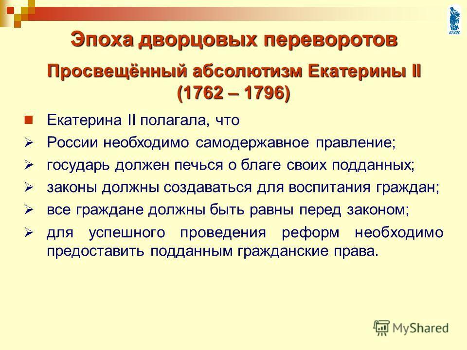 Эпоха дворцовых переворотов Екатерина II полагала, что России необходимо самодержавное правление; государь должен печься о благе своих подданных; законы должны создаваться для воспитания граждан; все граждане должны быть равны перед законом; для успе