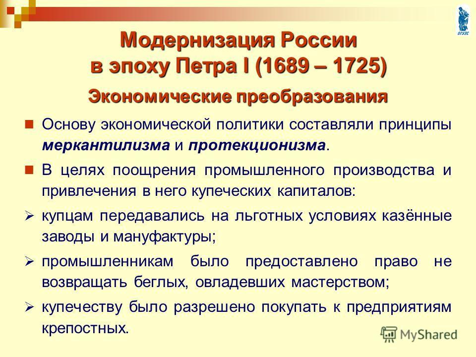 Модернизация России в эпоху Петра I (1689 – 1725) Основу экономической политики составляли принципы меркантилизма и протекционизма. В целях поощрения промышленного производства и привлечения в него купеческих капиталов: купцам передавались на льготны
