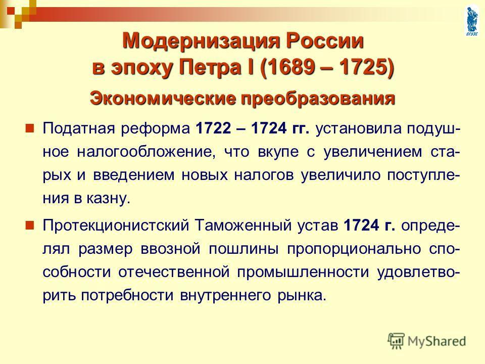 Модернизация России в эпоху Петра I (1689 – 1725) Податная реформа 1722 – 1724 гг. установила подуш- ное налогообложение, что вкупе с увеличением ста- рых и введением новых налогов увеличило поступле- ния в казну. Протекционистский Таможенный устав 1