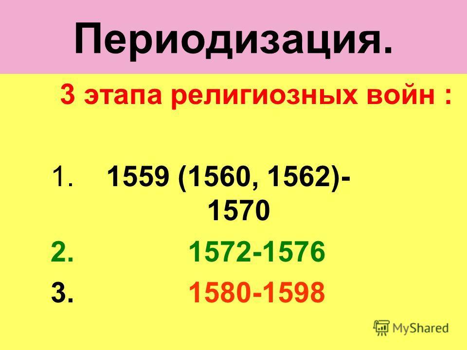 Периодизация. 3 этапа религиозных войн : 1. 1559 (1560, 1562)- 1570 2. 1572-1576 3. 1580-1598