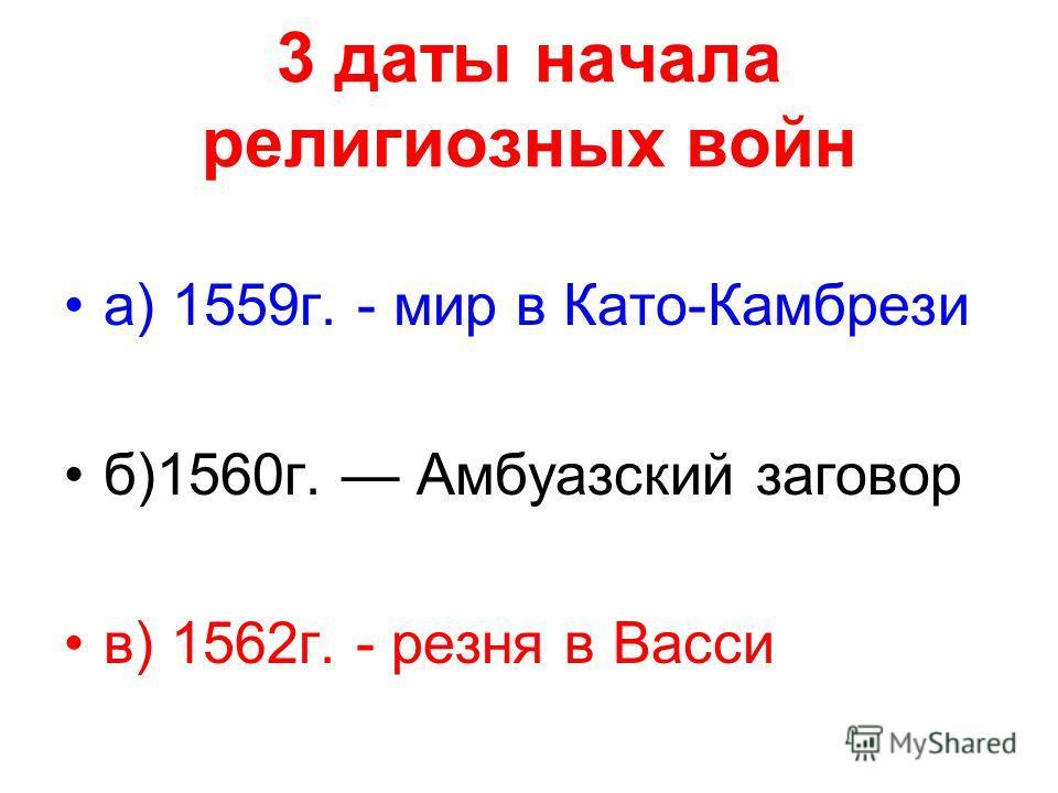 3 даты начала религиозных войн а) 1559г. - мир в Като-Камбрези б)1560г. Амбуазский заговор в) 1562г. - резня в Васси