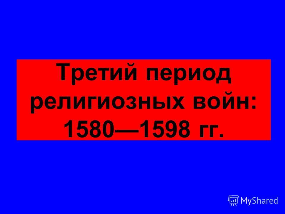 Третий период религиозных войн: 15801598 гг.