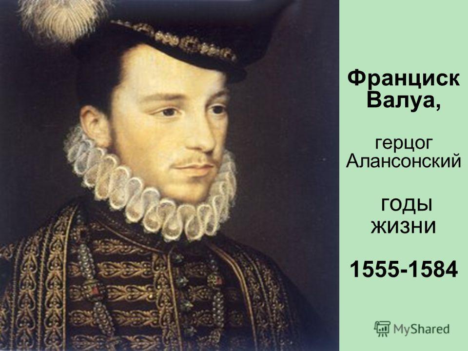 Франциск Валуа, герцог Алансонский годы жизни 1555-1584