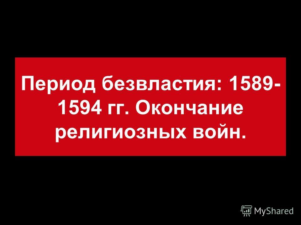 Период безвластия: 1589- 1594 гг. Окончание религиозных войн.