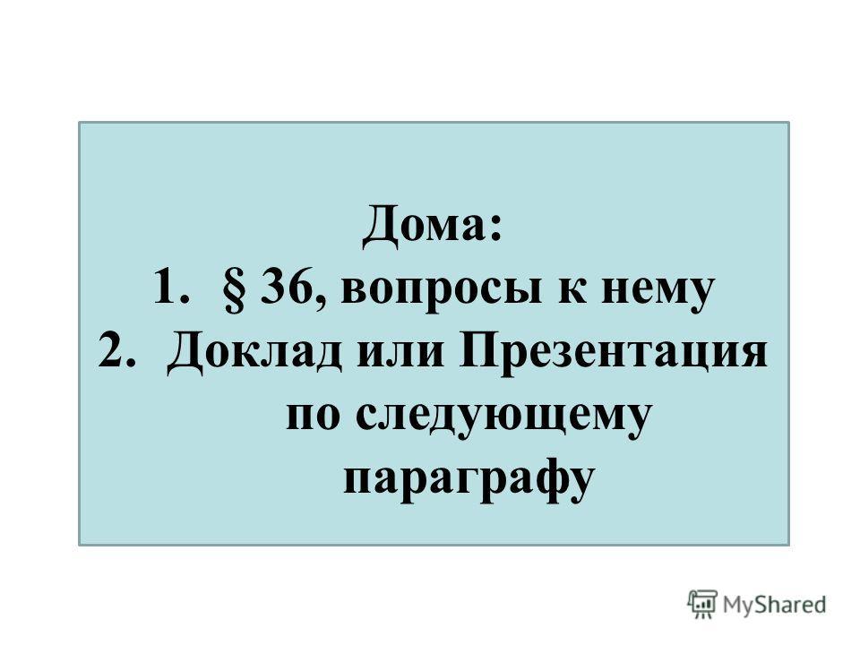 Дома: 1.§ 36, вопросы к нему 2.Доклад или Презентация по следующему параграфу