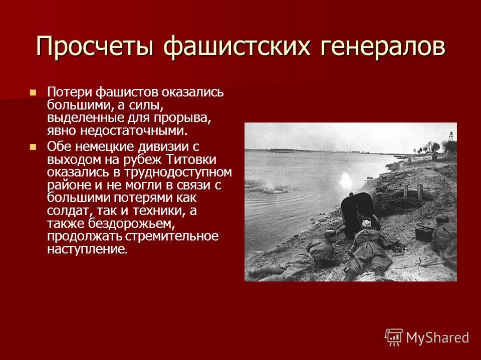 Просчеты фашистских генералов Потери фашистов оказались большими, а силы, выделенные для прорыва, явно недостаточными.. Обе немецкие дивизии с выходом на рубеж Титовки оказались в труднодоступном районе и не могли в связи с большими потерями как солд