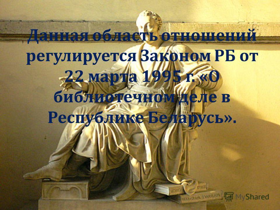 Данная область отношений регулируется Законом РБ от 22 марта 1995 г. « О библиотечном деле в Республике Беларусь ».