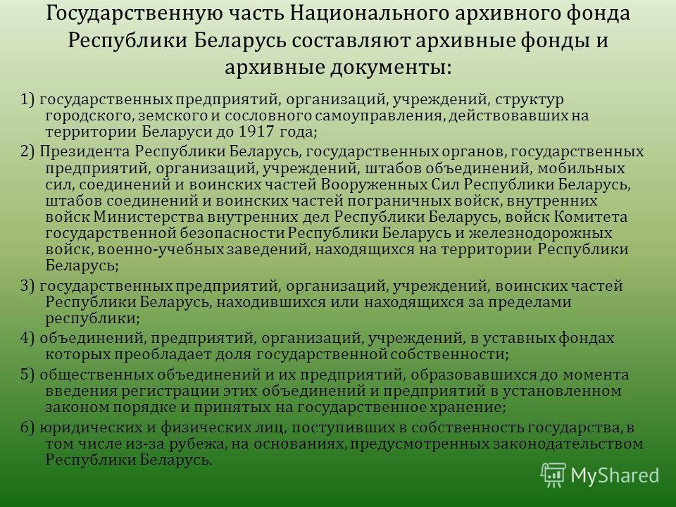 Государственную часть Национального архивного фонда Республики Беларусь составляют архивные фонды и архивные документы : 1) государственных предприятий, организаций, учреждений, структур городского, земского и сословного самоуправления, действовавших