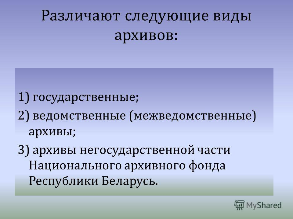 Различают следующие виды архивов : 1) государственные ; 2) ведомственные ( межведомственные ) архивы ; 3) архивы негосударственной части Национального архивного фонда Республики Беларусь.