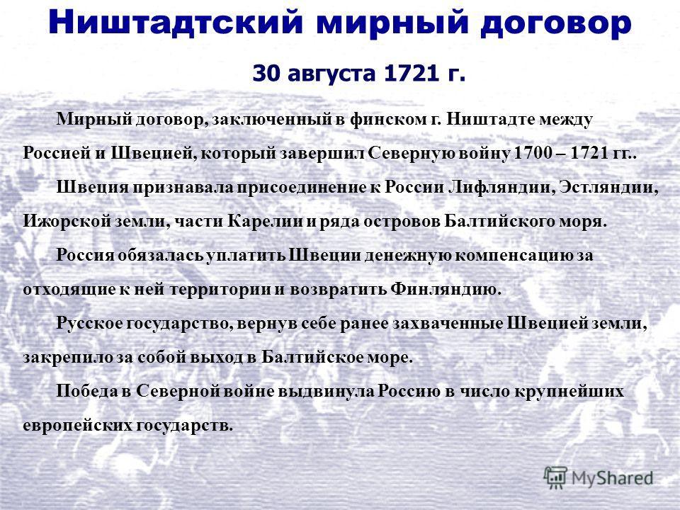 Ништадтский мирный договор 30 августа 1721 г. Мирный договор, заключенный в финском г. Ништадте между Россией и Швецией, который завершил Северную войну 1700 – 1721 гг.. Швеция признавала присоединение к России Лифляндии, Эстляндии, Ижорской земли, ч