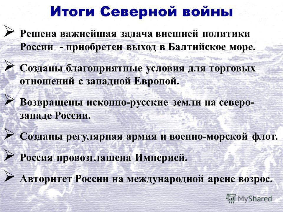 Итоги Северной войны Решена важнейшая задача внешней политики России - приобретен выход в Балтийское море. Созданы благоприятные условия для торговых отношений с западной Европой. Возвращены исконно-русские земли на северо- западе России. Созданы рег