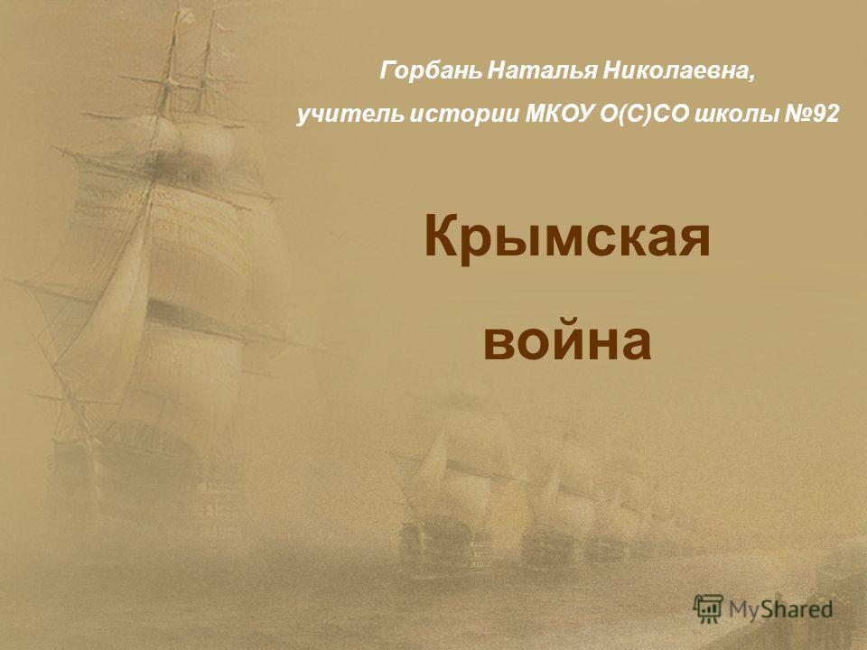 Крымская война Горбань Наталья Николаевна, учитель истории МКОУ О(С)СО школы 92