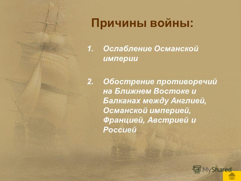 Причины войны: 1.Ослабление Османской империи 2.Обострение противоречий на Ближнем Востоке и Балканах между Англией, Османской империей, Францией, Австрией и Россией