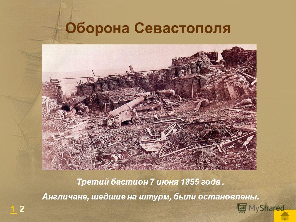 Оборона Севастополя Третий бастион 7 июня 1855 года. Англичане, шедшие на штурм, были остановлены. 1 1 2