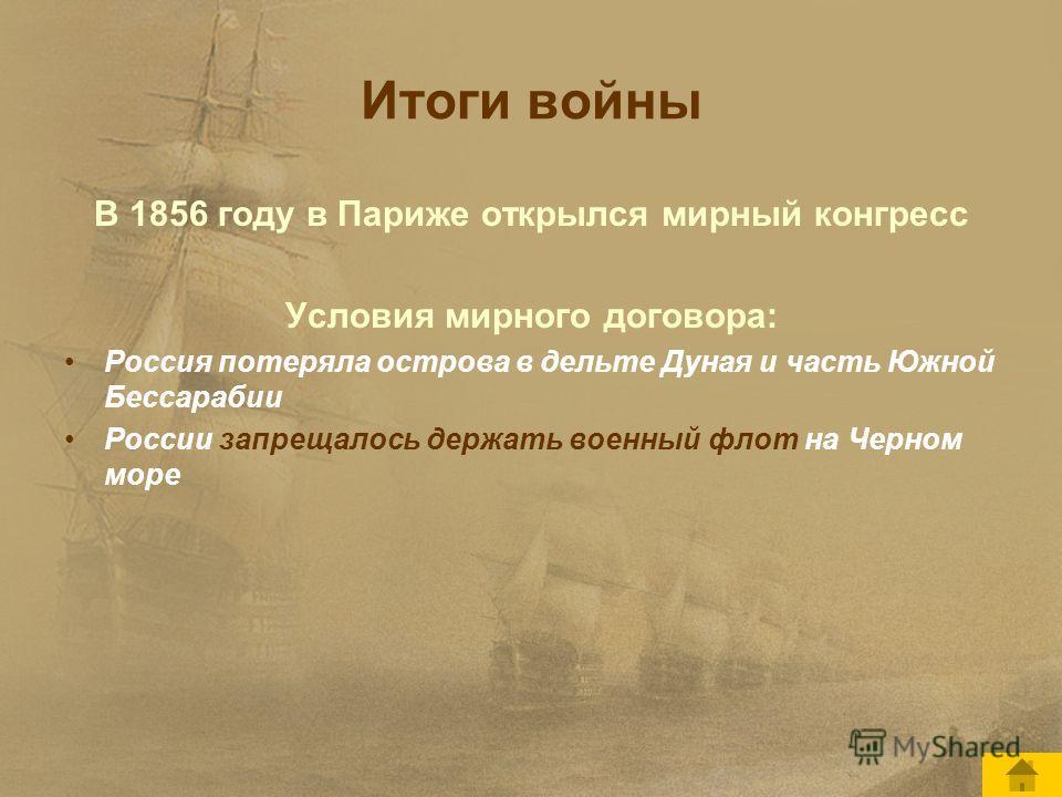 Итоги войны В 1856 году в Париже открылся мирный конгресс Условия мирного договора: Россия потеряла острова в дельте Дуная и часть Южной Бессарабии России запрещалось держать военный флот на Черном море