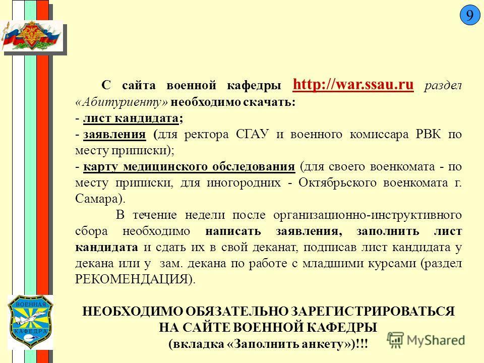 9 С сайта военной кафедры http://war.ssau.ru раздел «Абитуриенту» необходимо скачать: - лист кандидата; - заявления (для ректора СГАУ и военного комиссара РВК по месту приписки); - карту медицинского обследования (для своего военкомата - по месту при