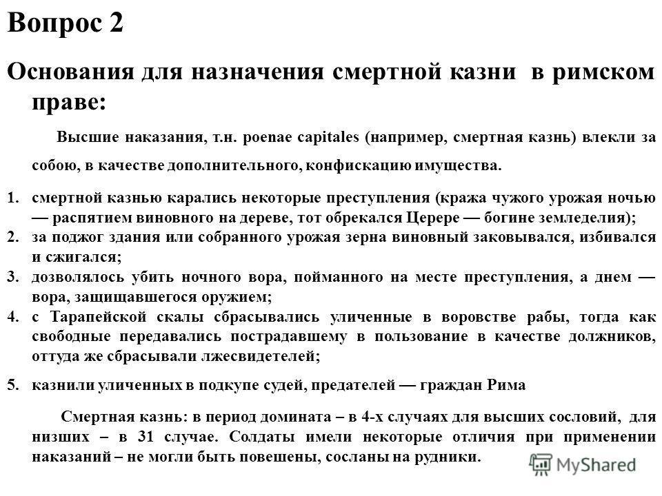 Вопрос 2 Основания для назначения смертной казни в римском праве: Высшие наказания, т.н. роеnае capitales (например, смертная казнь) влекли за собою, в качестве дополнительного, конфискацию имущества. 1.смертной казнью карались некоторые преступления