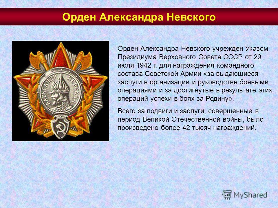 Орден Александра Невского учрежден Указом Президиума Верховного Совета СССР от 29 июля 1942 г. для награждения командного состава Советской Армии «за выдающиеся заслуги в организации и руководстве боевыми операциями и за достигнутые в результате этих