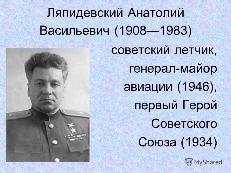 Ляпидевский Анатолий Васильевич (19081983) советский летчик, генерал-майор авиации (1946), первый Герой Советского Союза (1934)