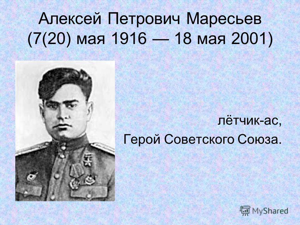 Алексей Петрович Маресьев (7(20) мая 1916 18 мая 2001) лётчик-ас, Герой Советского Союза.