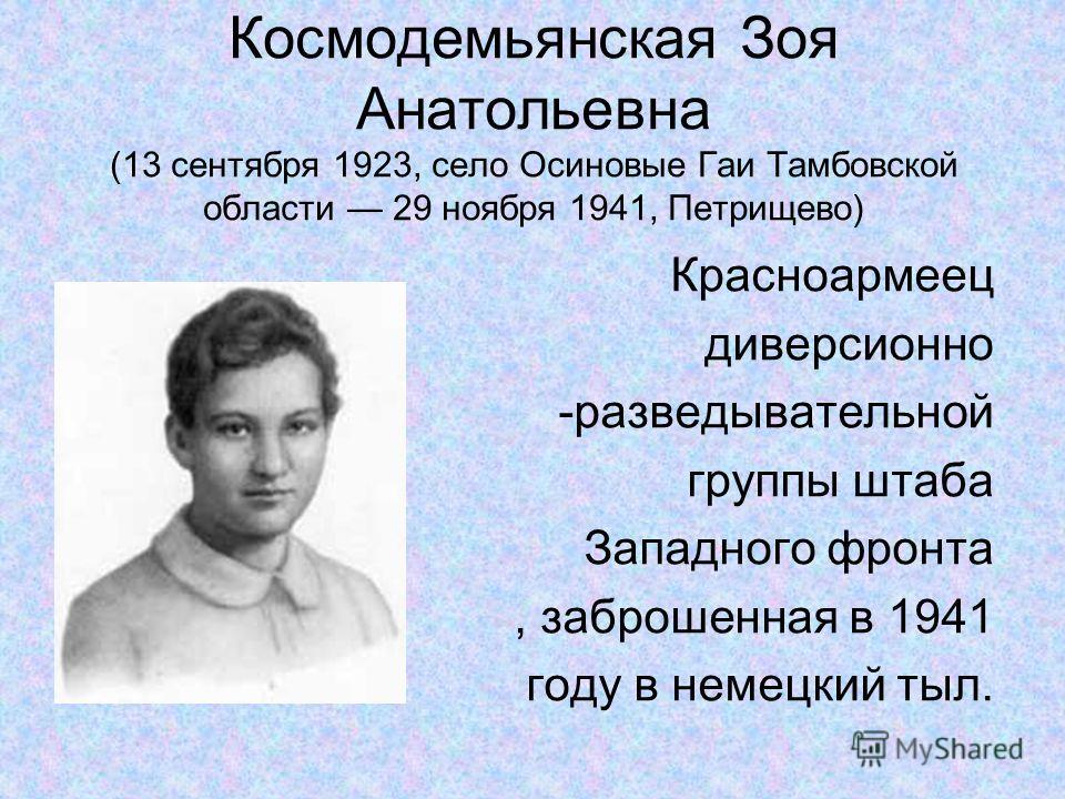 Космодемьянская Зоя Анатольевна (13 сентября 1923, село Осиновые Гаи Тамбовской области 29 ноября 1941, Петрищево) Красноармеец диверсионно -разведывательной группы штаба Западного фронта, заброшенная в 1941 году в немецкий тыл.