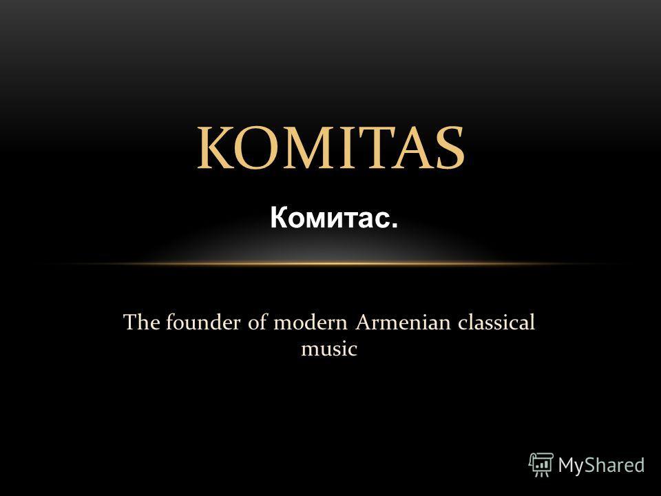 The founder of modern Armenian classical music KOMITAS Комитас.