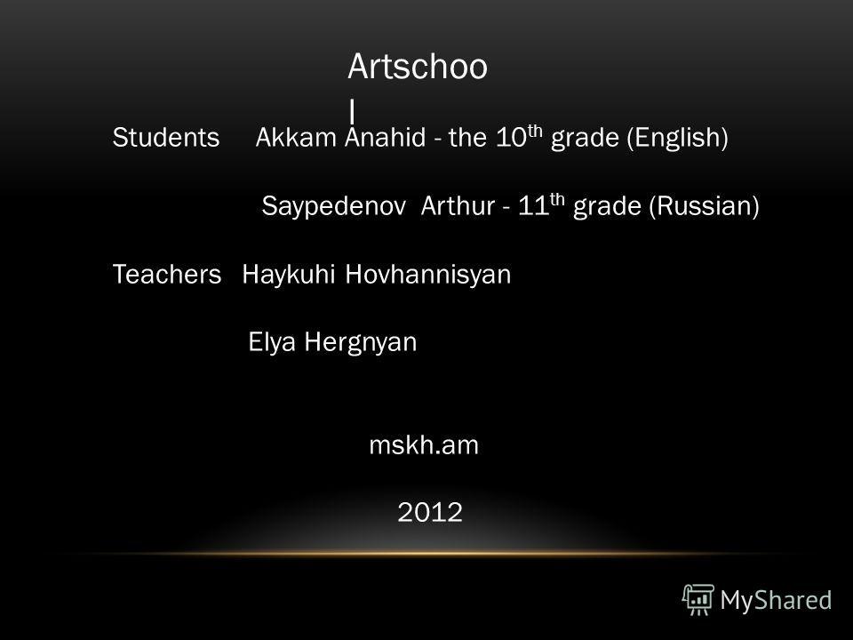 Artschoo l Students Akkam Anahid - the 10 th grade (English) Saypedenov Arthur - 11 th grade (Russian) Teachers Haykuhi Hovhannisyan Elya Hergnyan mskh.am 2012