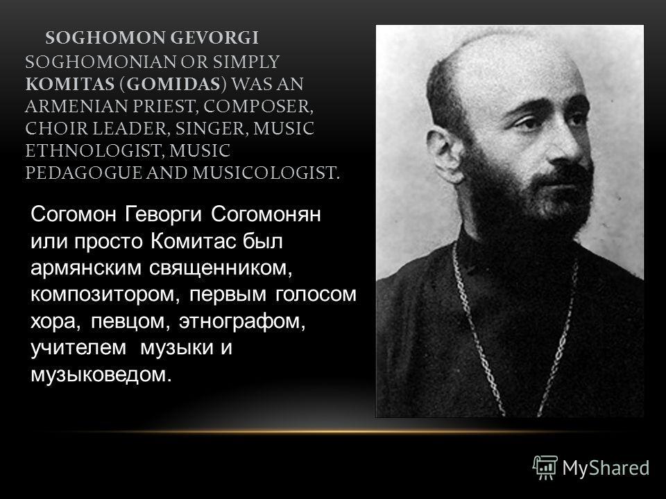 SOGHOMON GEVORGI SOGHOMONIAN OR SIMPLY KOMITAS (GOMIDAS) WAS AN ARMENIAN PRIEST, COMPOSER, CHOIR LEADER, SINGER, MUSIC ETHNOLOGIST, MUSIC PEDAGOGUE AND MUSICOLOGIST. Согомон Геворги Согомонян или просто Комитас был армянским священником, композитором