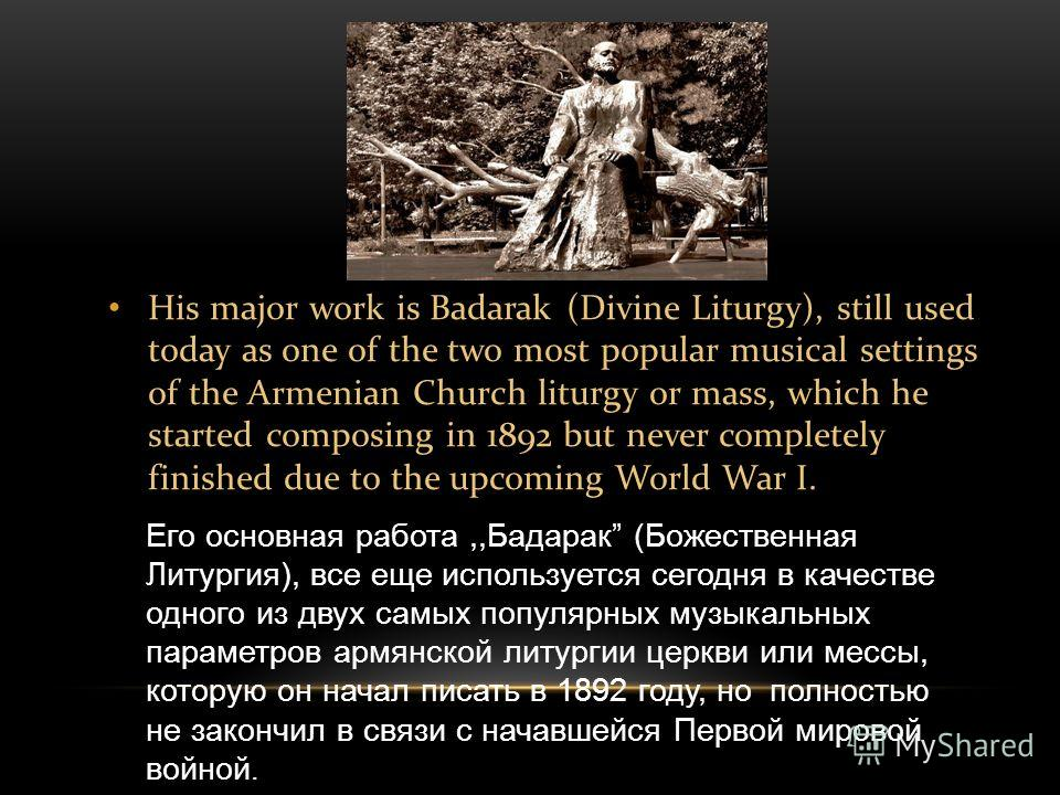 His major work is Badarak (Divine Liturgy), still used today as one of the two most popular musical settings of the Armenian Church liturgy or mass, which he started composing in 1892 but never completely finished due to the upcoming World War I. Его