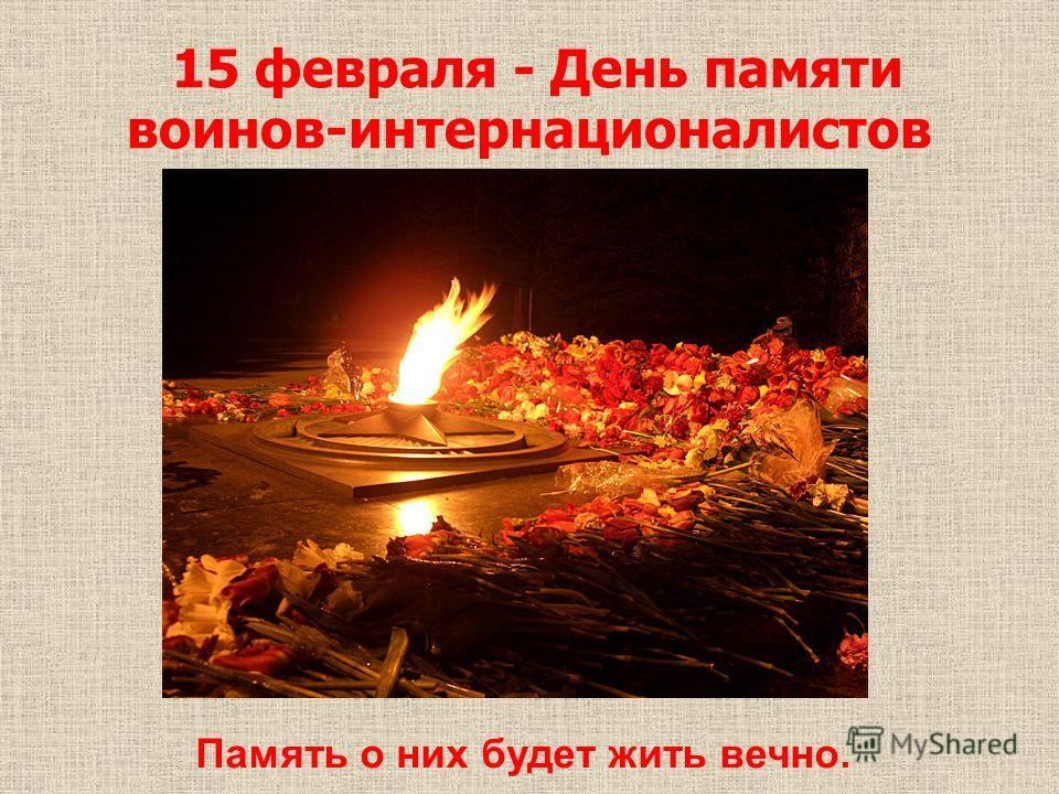 15 февраля - День памяти воинов-интернационалистов Память о них будет жить вечно.