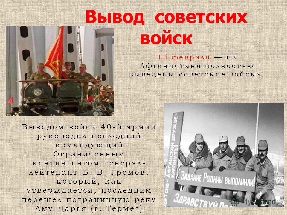 Вывод советских войск Выводом войск 40-й армии руководил последний командующий Ограниченным контингентом генерал- лейтенант Б. В. Громов, который, как утверждается, последним перешёл пограничную реку Аму-Дарья (г. Термез) 15 февраля из Афганистана по