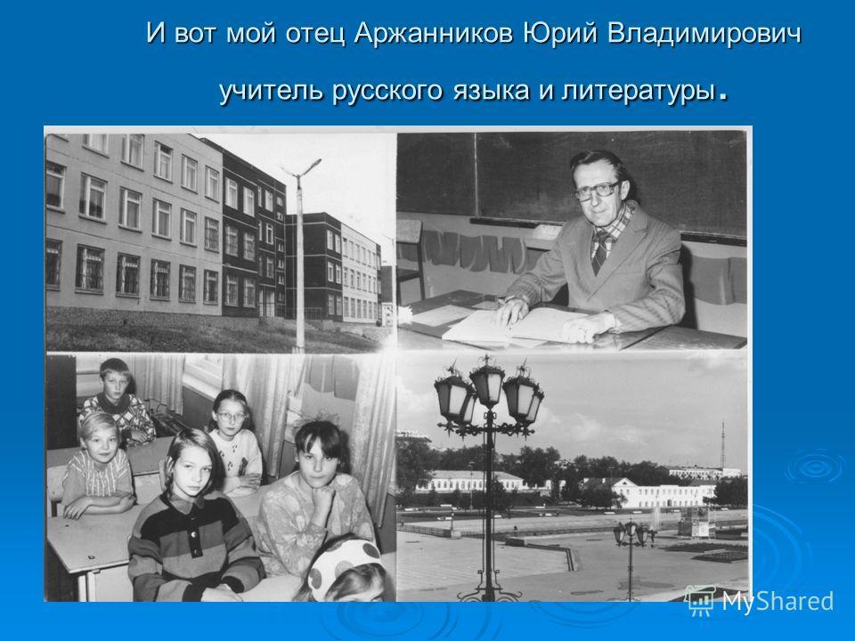 И вот мой отец Аржанников Юрий Владимирович учитель русского языка и литературы.