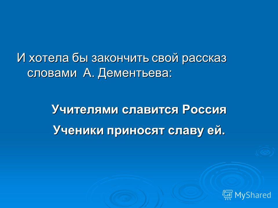 И хотела бы закончить свой рассказ словами А. Дементьева: Учителями славится Россия Ученики приносят славу ей.
