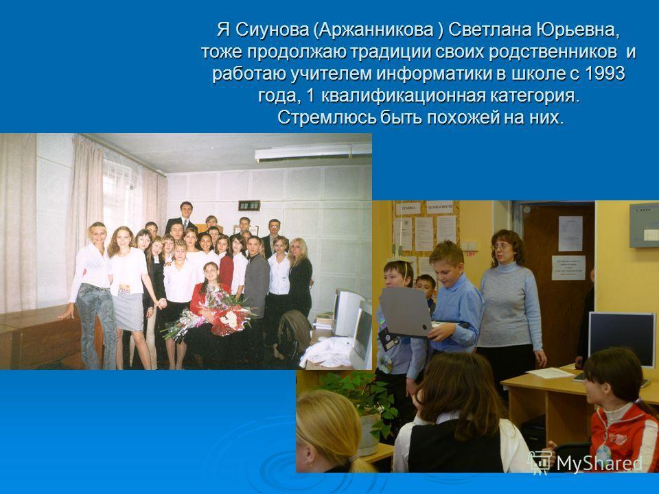 Я Сиунова (Аржанникова ) Светлана Юрьевна, тоже продолжаю традиции своих родственников и работаю учителем информатики в школе с 1993 года, 1 квалификационная категория. Стремлюсь быть похожей на них.