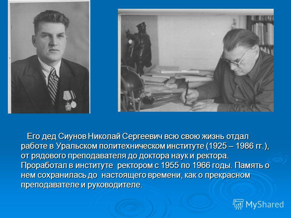 Его дед Сиунов Николай Сергеевич всю свою жизнь отдал работе в Уральском политехническом институте (1925 – 1986 гг.), от рядового преподавателя до доктора наук и ректора. Проработал в институте ректором с 1955 по 1966 годы. Память о нем сохранилась д