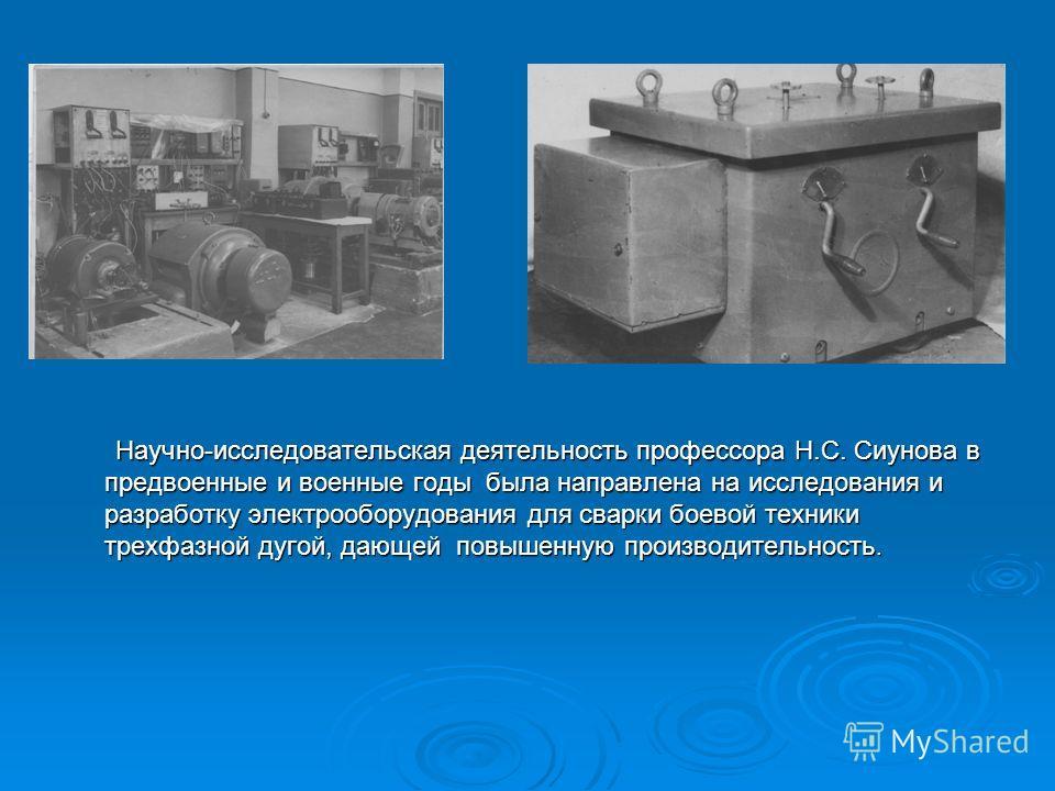 Научно-исследовательская деятельность профессора Н.С. Сиунова в предвоенные и военные годы была направлена на исследования и разработку электрооборудования для сварки боевой техники трехфазной дугой, дающей повышенную производительность.