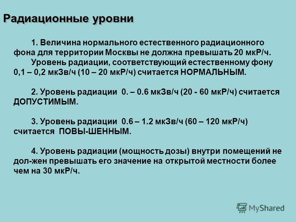 1. Величина нормального естественного радиационного фона для территории Москвы не должна превышать 20 мкР/ч. Уровень радиации, соответствующий естественному фону 0,1 – 0,2 мкЗв/ч (10 – 20 мкР/ч) считается НОРМАЛЬНЫМ. 2. Уровень радиации 0. – 0.6 мкЗв