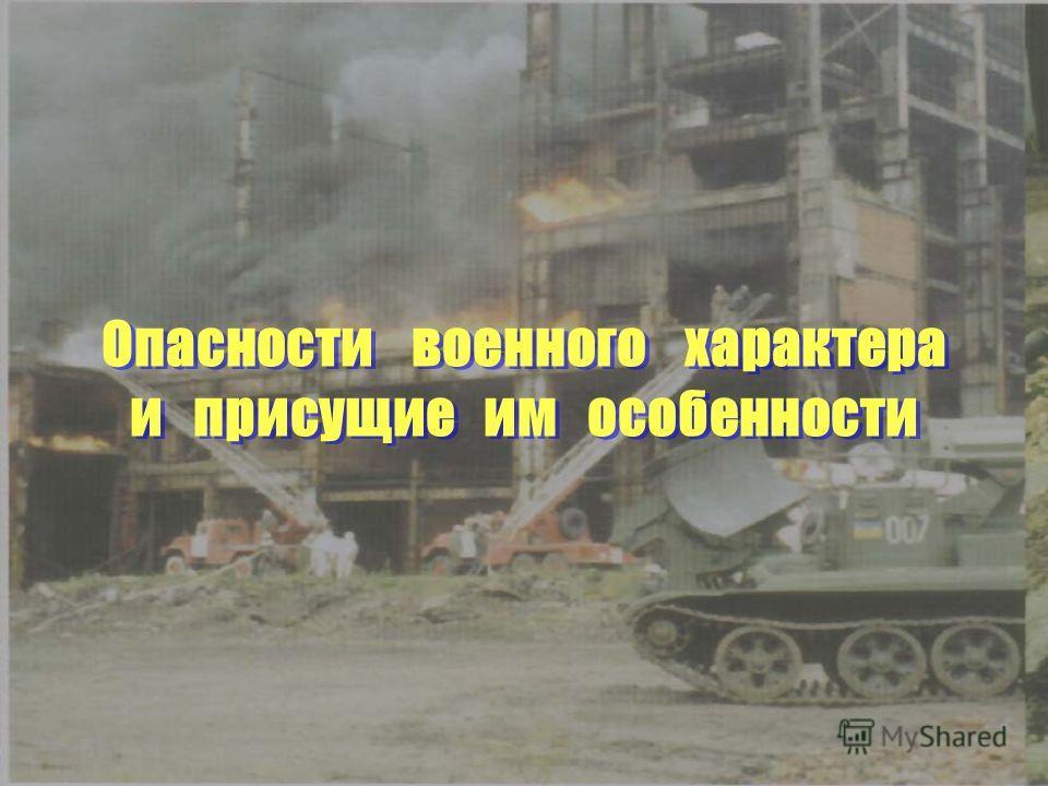 Опасности военного характера и присущие им особенности Опасности военного характера и присущие им особенности