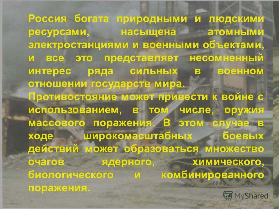 Россия богата природными и людскими ресурсами, насыщена атомными электростанциями и военными объектами, и все это представляет несомненный интерес ряда сильных в военном отношении государств мира. Противостояние может привести к войне с использование