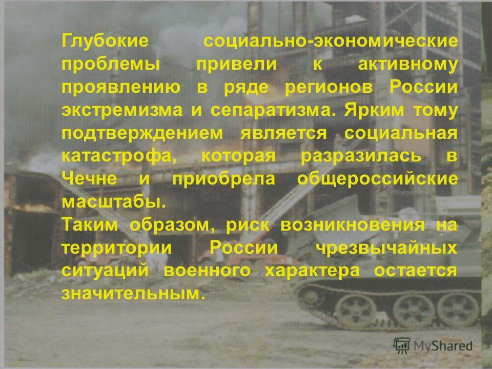 Глубокие социально-экономические проблемы привели к активному проявлению в ряде регионов России экстремизма и сепаратизма. Ярким тому подтверждением является социальная катастрофа, которая разразилась в Чечне и приобрела общероссийские масштабы. Таки