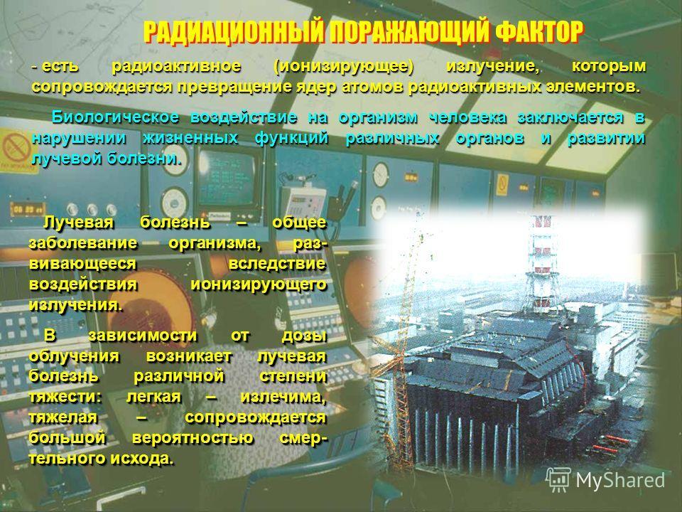 РАДИАЦИОННЫЙ ПОРАЖАЮЩИЙ ФАКТОР - есть радиоактивное (ионизирующее) излучение, которым сопровождается превращение ядер атомов радиоактивных элементов. Биологическое воздействие на организм человека заключается в нарушении жизненных функций различных о