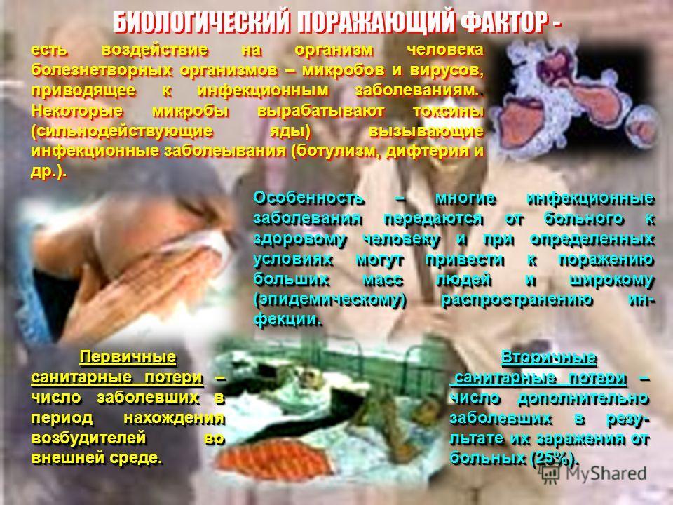 БИОЛОГИЧЕСКИЙ ПОРАЖАЮЩИЙ ФАКТОР - есть воздействие на организм человека болезнетворных организмов – микробов и вирусов, приводящее к инфекционным заболеваниям.. Некоторые микробы вырабатывают токсины (сильнодействующие яды) вызывающие инфекционные за