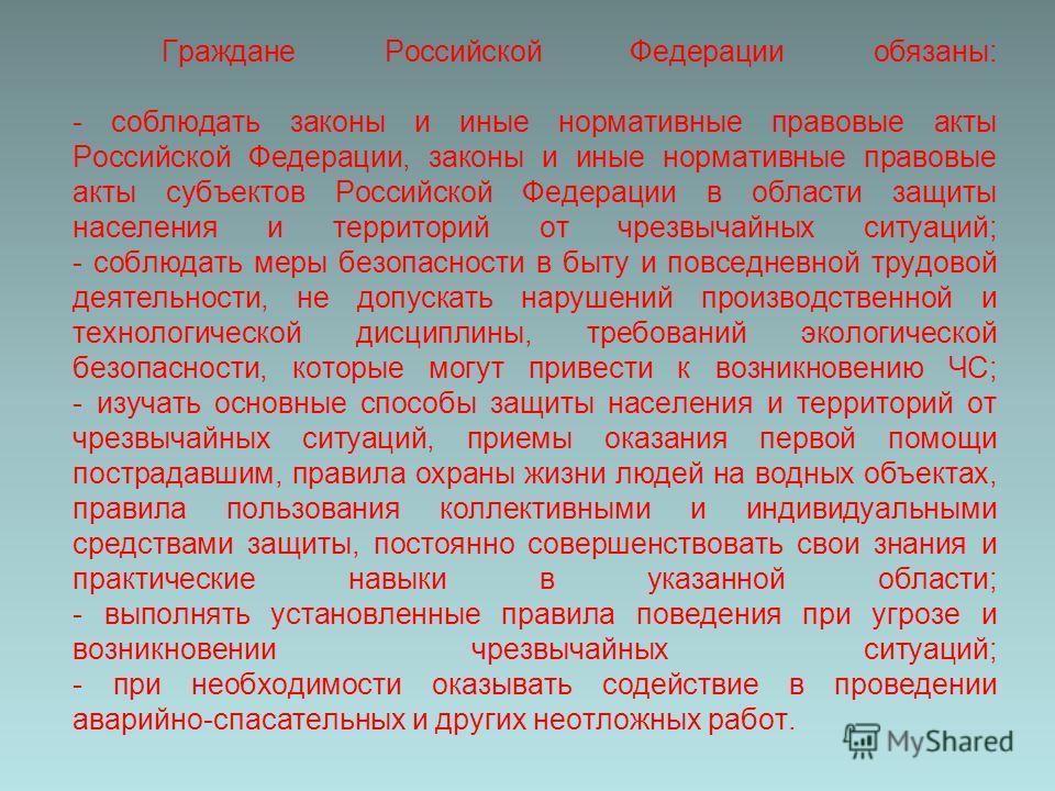 Граждане Российской Федерации обязаны: - соблюдать законы и иные нормативные правовые акты Российской Федерации, законы и иные нормативные правовые акты субъектов Российской Федерации в области защиты населения и территорий от чрезвычайных ситуаций;