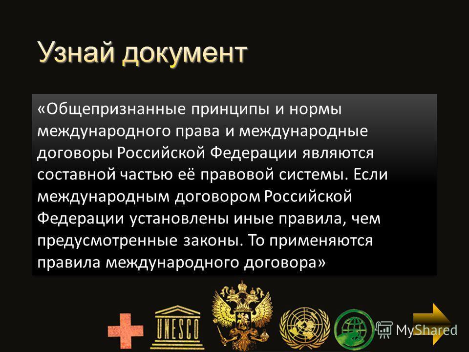 «Общепризнанные принципы и нормы международного права и международные договоры Российской Федерации являются составной частью её правовой системы. Если международным договором Российской Федерации установлены иные правила, чем предусмотренные законы.