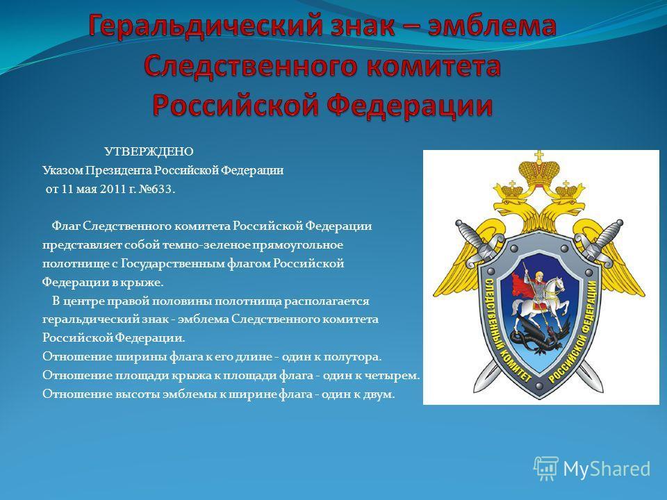 УТВЕРЖДЕНО Указом Президента Российской Федерации от 11 мая 2011 г. 633. Флаг Следственного комитета Российской Федерации представляет собой темно-зеленое прямоугольное полотнище с Государственным флагом Российской Федерации в крыже. В центре правой