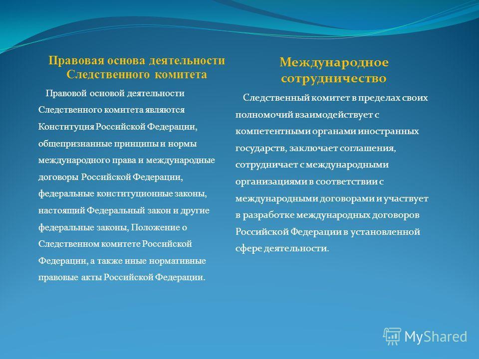 Правовая основа деятельности Следственного комитета Правовой основой деятельности Следственного комитета являются Конституция Российской Федерации, общепризнанные принципы и нормы международного права и международные договоры Российской Федерации, фе