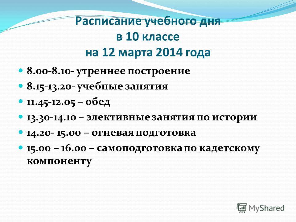 Расписание учебного дня в 10 классе на 12 марта 2014 года 8.00-8.10- утреннее построение 8.15-13.20- учебные занятия 11.45-12.05 – обед 13.30-14.10 – элективные занятия по истории 14.20- 15.00 – огневая подготовка 15.00 – 16.00 – самоподготовка по ка